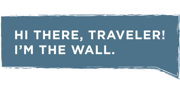 Hi there, traveler! I'm The Wall.